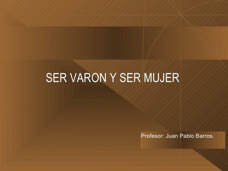 SER VARON Y SER MUJER <ul><li>Profesor: Juan Pablo Barros. </li></ul>