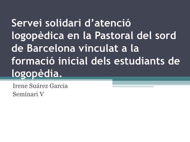 Servei solidari d'atenció logopèdica en la Pastoral del sord de Barcelona vinculat a la formació inicial dels estudiants d...