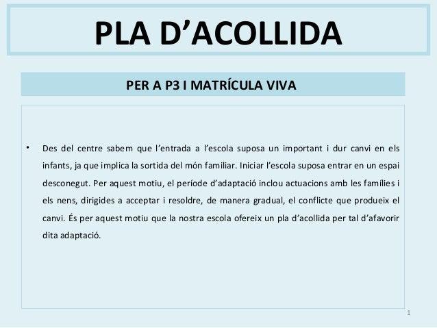 PLA D'ACOLLIDAPER A P3 I MATRÍCULA VIVA• Des del centre sabem que l'entrada a l'escola suposa un important i dur canvi en ...
