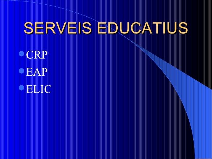 SERVEIS EDUCATIUS <ul><li>CRP  </li></ul><ul><li>EAP </li></ul><ul><li>ELIC </li></ul>