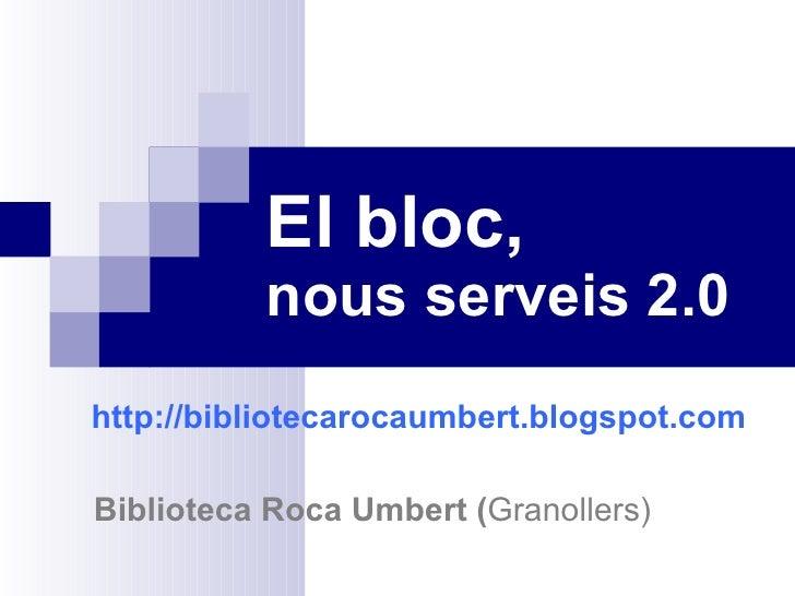 El bloc,   nous serveis 2.0 http://bibliotecarocaumbert.blogspot.com       Biblioteca Roca Umbert ( Granollers)