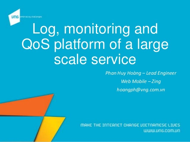 Log, monitoring and QoS platform of a large scale service Phan Huy Hoàng – Lead Engineer Web Mobile – Zing hoangph@vng.com...