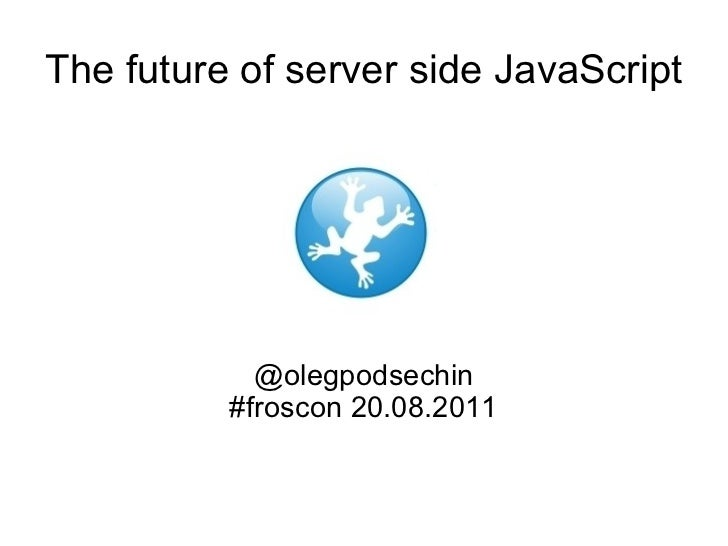 The future of server side JavaScript @olegpodsechin #froscon 20.08.2011