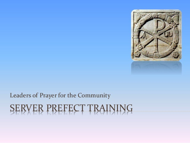 SERVER PREFECT TRAINING Leaders of Prayer for the Community