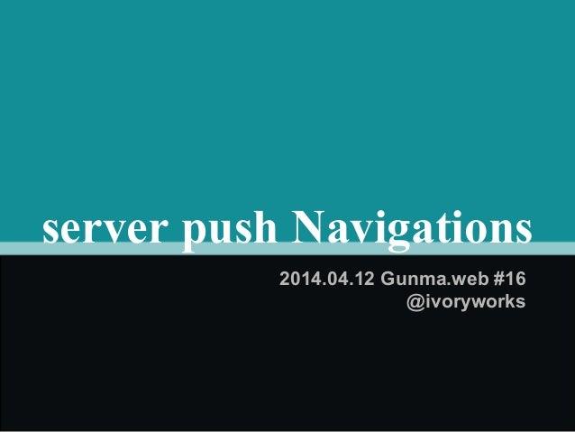 server push Navigations 2014.04.12 Gunma.web #16 @ivoryworks