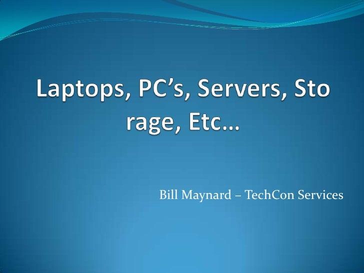 Laptops, PC's, Servers, Storage, Etc…<br />Bill Maynard – TechCon Services<br />