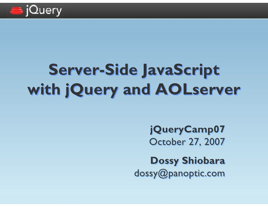 Server-Side JavaScript with jQuery and AOLserver                jQueryCamp07               October 27, 2007               ...