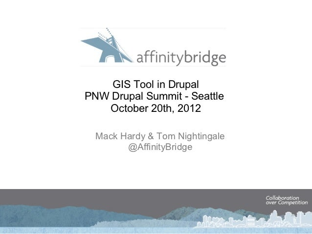 GIS Tool in DrupalPNW Drupal Summit - Seattle    October 20th, 2012  Mack Hardy & Tom Nightingale        @AffinityBridge