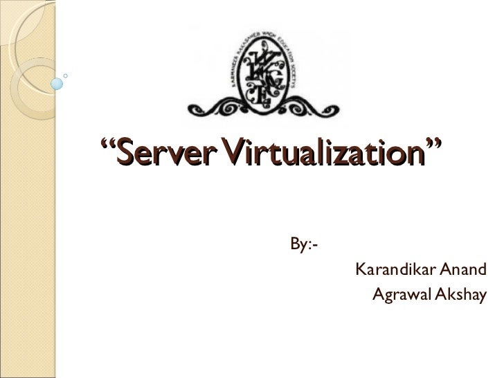 """ Server Virtualization"" By:- Karandikar Anand Agrawal Akshay"