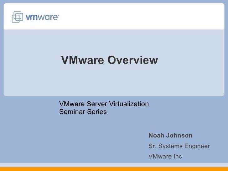 VMware Overview VMware Server Virtualization Seminar Series Noah Johnson Sr. Systems Engineer VMware Inc