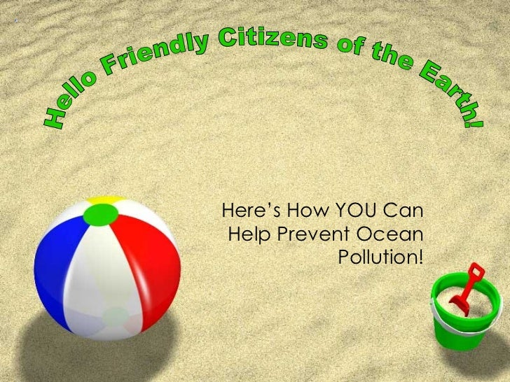 Here's How YOU Can Help Prevent Ocean Pollution! Hello Friendly Citizens of the Earth!