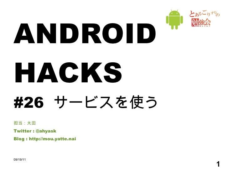 ANDROID HACKS #26  サービスを使う 担当:太田 Twitter : @ahyask Blog : http://mou.yatte.nai 09/19/11