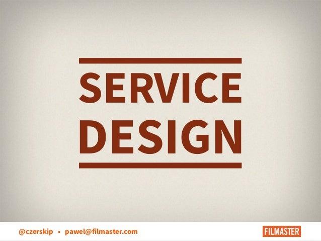 SERVICE  DESIGN @czerskip • pawel@filmaster.com