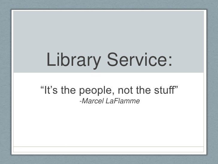 "Library Service:""It""s the people, not the stuff""        -Marcel LaFlamme"