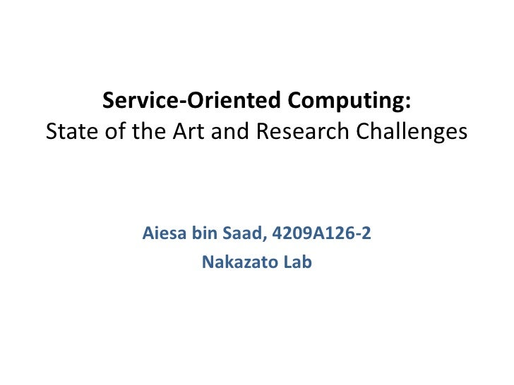 Service-Oriented Computing:State of the Art and Research Challenges<br />Aiesa bin Saad, 4209A126-2<br />Nakazato Lab<br />