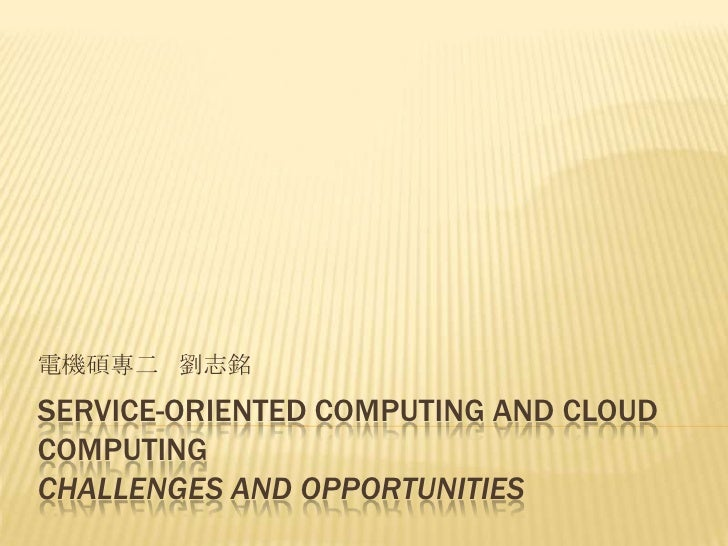 電機碩專二 劉志銘SERVICE-ORIENTED COMPUTING AND CLOUDCOMPUTINGCHALLENGES AND OPPORTUNITIES