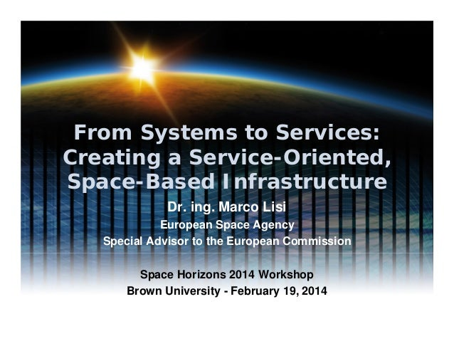 From Systems to Services: Creating a Service-Oriented, Space-Based Infrastructure Dr. ing. Marco Lisi European Space Agenc...