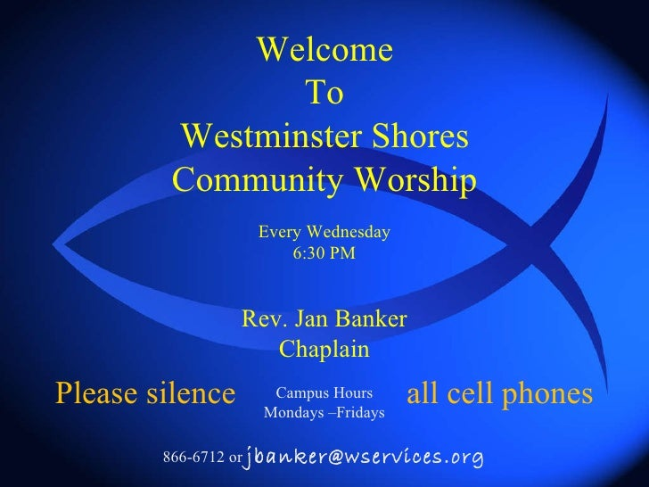 Welcome To Westminster Shores Community Worship Every Wednesday 6:30 PM Rev. Jan Banker Chaplain Campus Hours Mondays –Fri...