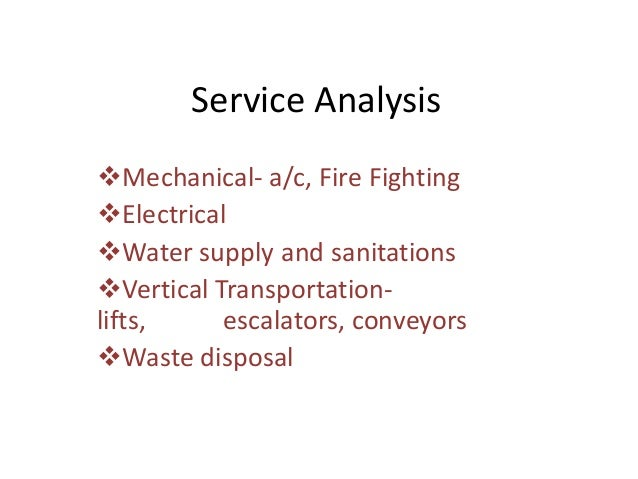 Service Analysis Mechanical- a/c, Fire Fighting Electrical Water supply and sanitations Vertical Transportation- lifts...