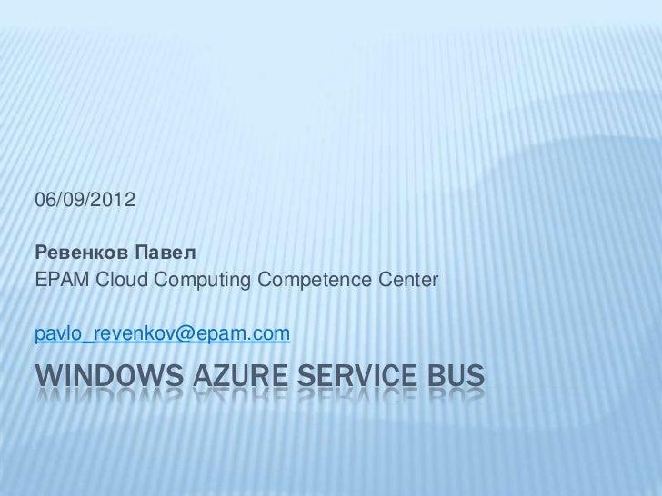 06/09/2012Ревенков ПавелEPAM Cloud Computing Competence Centerpavlo_revenkov@epam.comWINDOWS AZURE SERVICE BUS