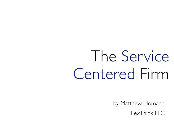 The Service Centered Firm      by Matthew Homann           LexThink LLC