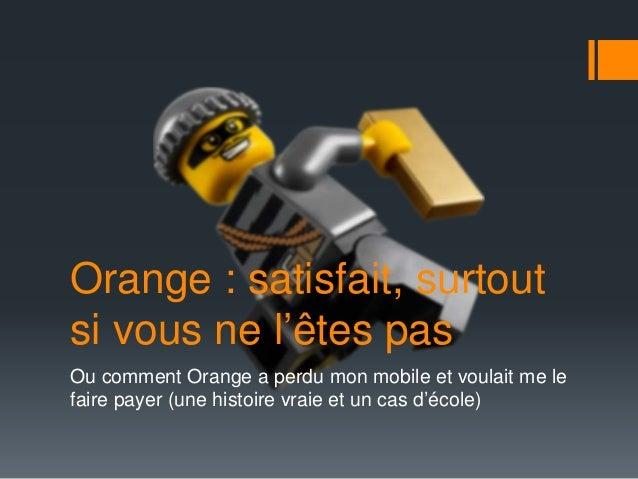 Orange : satisfait, surtout si vous ne l'êtes pas Ou comment Orange a perdu mon mobile et voulait me le faire payer (une h...