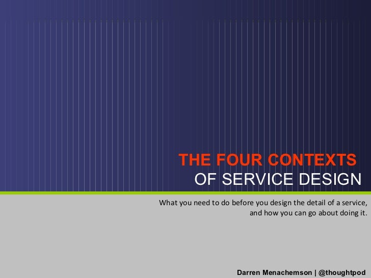 THE FOUR CONTEXTS  OF SERVICE DESIGN Darren Menachemson | @thoughtpod What you need to do before you design the detail of ...