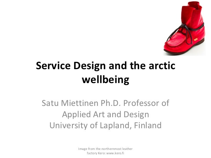 Service Design and the arctic wellbeing Satu Miettinen Ph.D. Professor of Applied Art and Design University of Lapland, Fi...