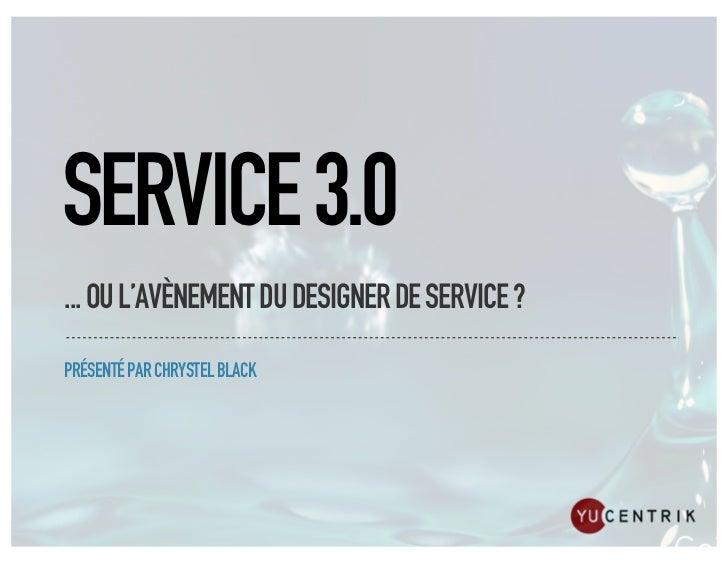 SERVICE 3.0... OU L'AVÈNEMENT DU DESIGNER DE SERVICE ?PRÉSENTÉ PAR CHRYSTEL BLACK