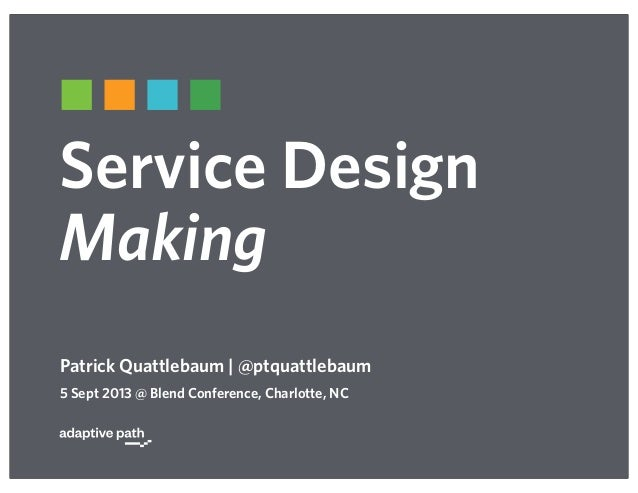 Service Design Making Patrick Quattlebaum | @ptquattlebaum 5 Sept 2013 @ Blend Conference, Charlotte, NC