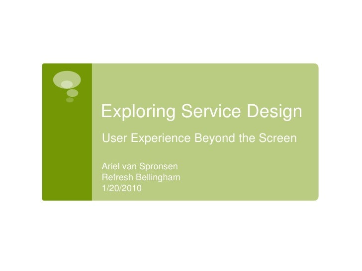 Exploring Service Design<br />User Experience Beyond the Screen<br />Ariel van Spronsen<br />Refresh Bellingham<br />1/20/...