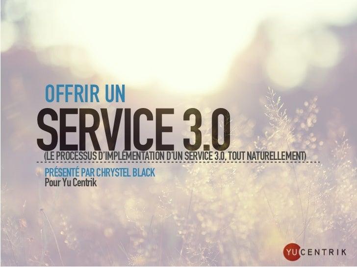 OFFRIR UNSERVICE 3.0(LE PROCESSUS D'IMPLÉMENTATION D'UN SERVICE 3.0, TOUT NATURELLEMENT)PRÉSENTÉ PAR CHRYSTEL BLACKPour Yu...
