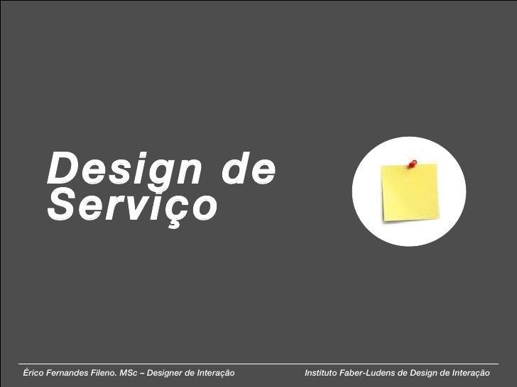 Design de Serviço Érico Fernandes Fileno. MSc – Designer de Interação  Instituto Faber-Ludens de Design de Interação