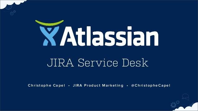 JIRA Service Desk Christophe Capel • JIRA Product Marketing • @ChristopheCapel
