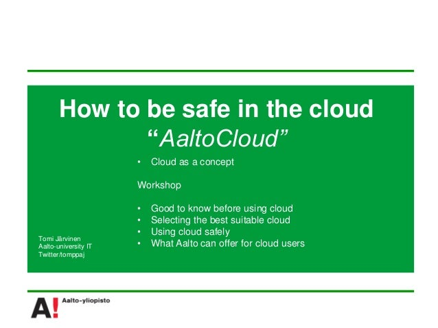 """How to be safe in the cloud              """"AaltoCloud""""                      •   Cloud as a concept                      Wor..."""