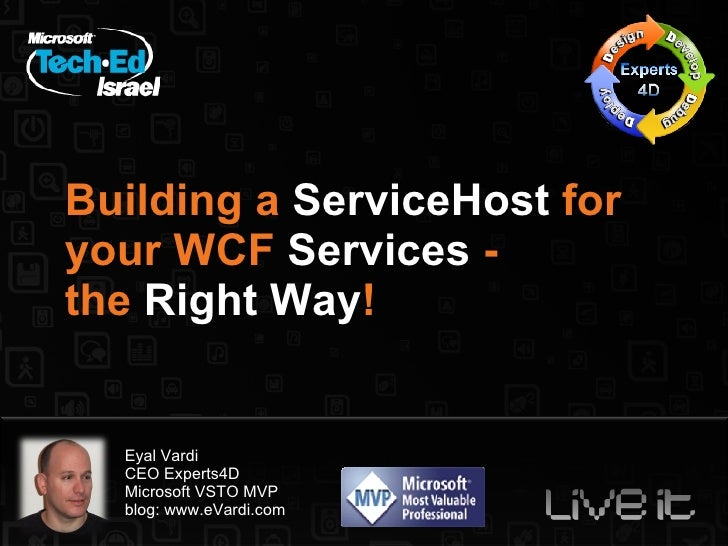 Building a  ServiceHost  for your WCF  Services  -  the  Right Way ! Eyal Vardi CEO Experts4D Microsoft VSTO MVP blog: www...