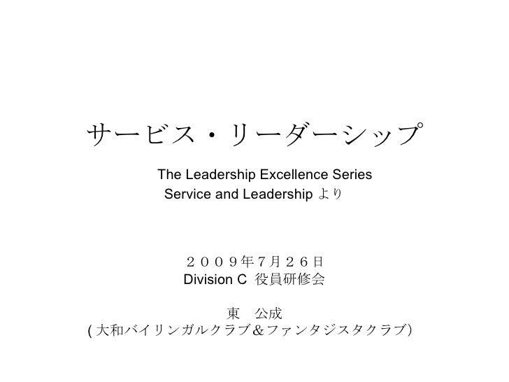 サービス・リーダーシップ   The Leadership Excellence Series Service and Leadership より 2009年7月26日 Division C  役員研修会 東 公成 ( 大和バイリンガルクラブ&...