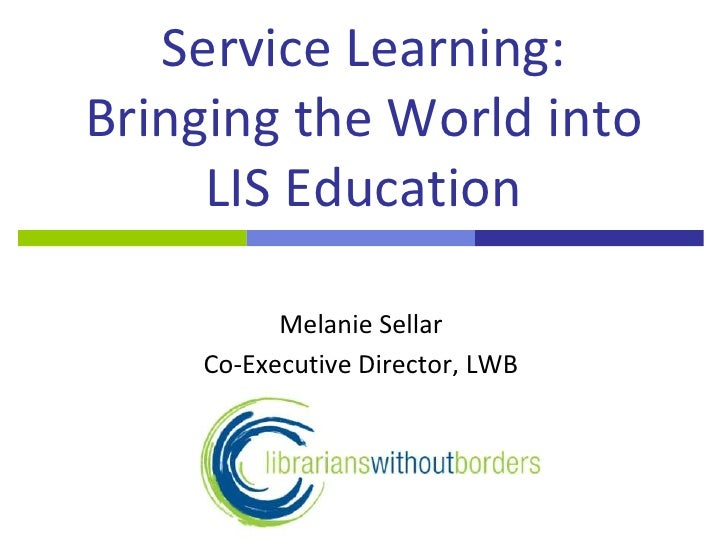 Service Learning: Bringing the World into LIS Education<br />Melanie Sellar<br />Co-Executive Director, LWB<br />