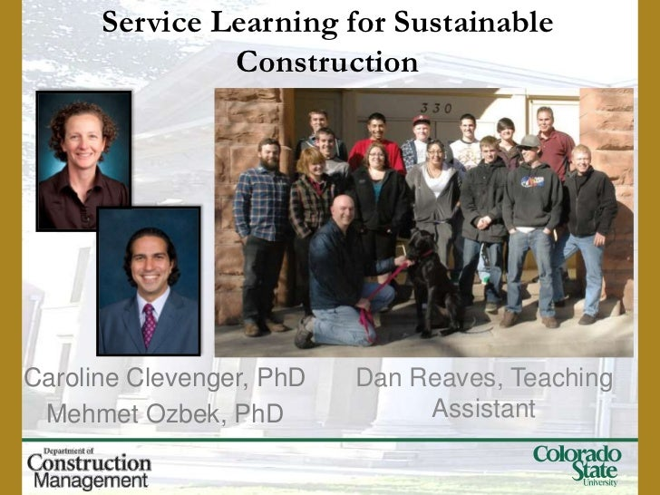 Service Learning for Sustainable               ConstructionCaroline Clevenger, PhD   Dan Reaves, Teaching Mehmet Ozbek, Ph...