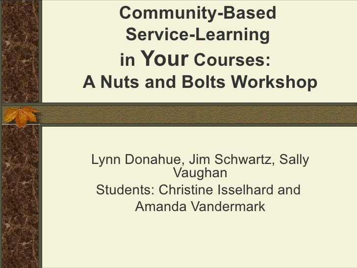 Community-Based  Service-Learning  in  Your  Courses:  A Nuts and Bolts Workshop Lynn Donahue, Jim Schwartz, Sally Vaughan...