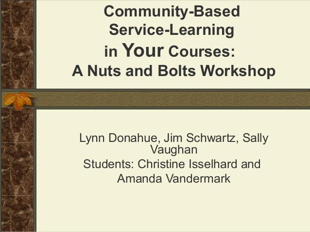 Community-Based Service-Learning in Your Courses: A Nuts and Bolts Workshop  Lynn Donahue, Jim Schwartz, Sally Vaughan Stu...
