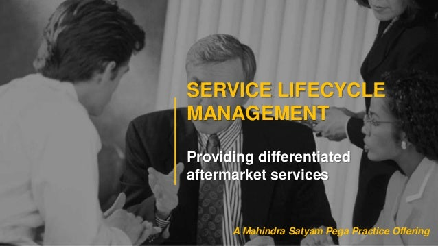 SERVICE LIFECYCLEMANAGEMENTProviding differentiatedaftermarket servicesA Mahindra Satyam Pega Practice Offering
