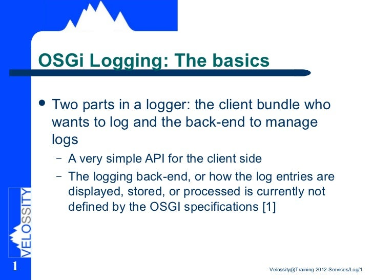 OSGi Logging: The basics     Two parts in a logger: the client bundle who     wants to log and the back-end to manage    ...