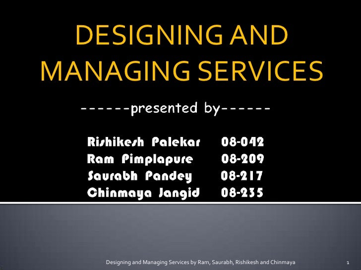 DESIGNING AND MANAGING SERVICES        Designing and Managing Services by Ram, Saurabh, Rishikesh and Chinmaya   1