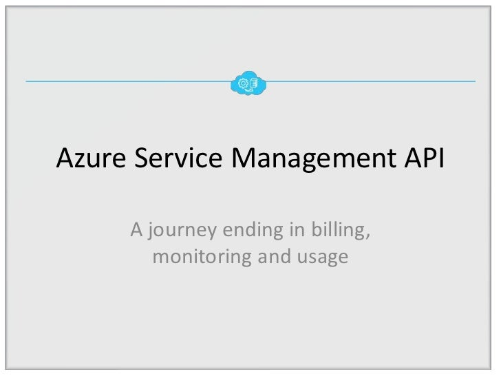 Azure Service Management API     A journey ending in billing,        monitoring and usage