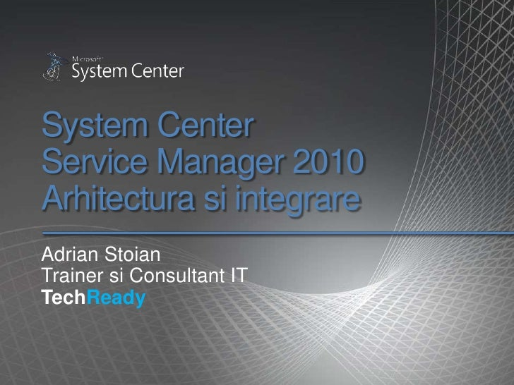 System Center Service Manager 2010Arhitecturasiintegrare<br />Adrian Stoian<br />Trainer si Consultant IT<br />TechReady<b...