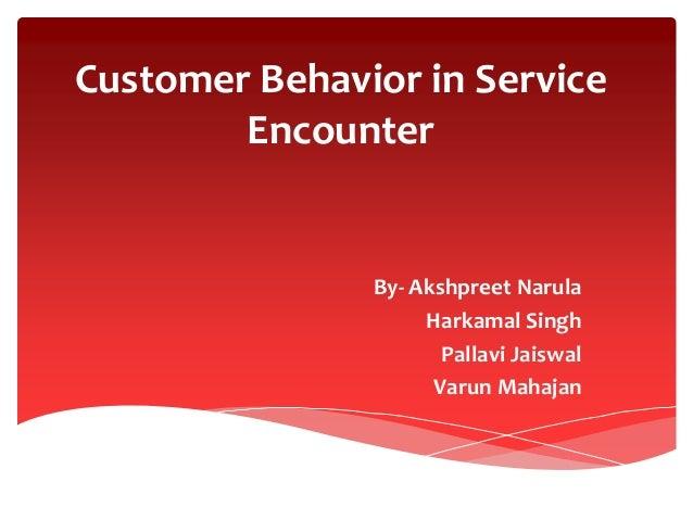 Customer Behavior in Service Encounter By- Akshpreet Narula Harkamal Singh Pallavi Jaiswal Varun Mahajan