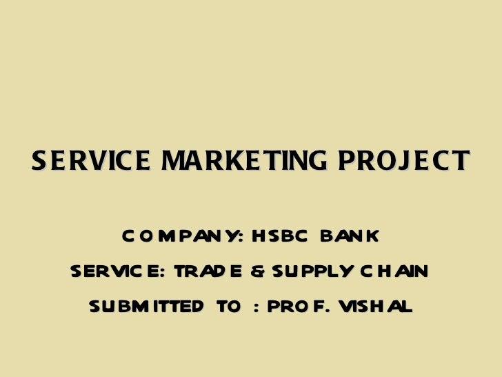 <ul><li>SERVICE MARKETING PROJECT </li></ul><ul><li>COMPANY: HSBC BANK </li></ul><ul><li>SERVICE: TRADE & SUPPLY CHAIN </l...