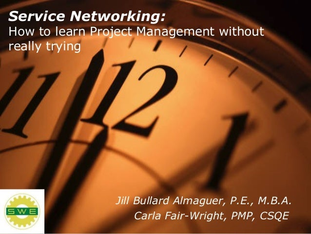Service Networking: How to learn Project Management without really trying Jill Bullard Almaguer, P.E., M.B.A. Carla Fair-W...