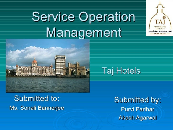 Service Operation Management Submitted by: Purvi Parihar Akash Agarwal Taj Hotels Submitted to: Ms. Sonali Bannerjee